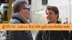 ผู้กำกับหนัง Mission: Impossible – Fallout ทวีต รับภารกิจ เดินหน้าโปรเจกต์หนังภาคต่อแล้ว