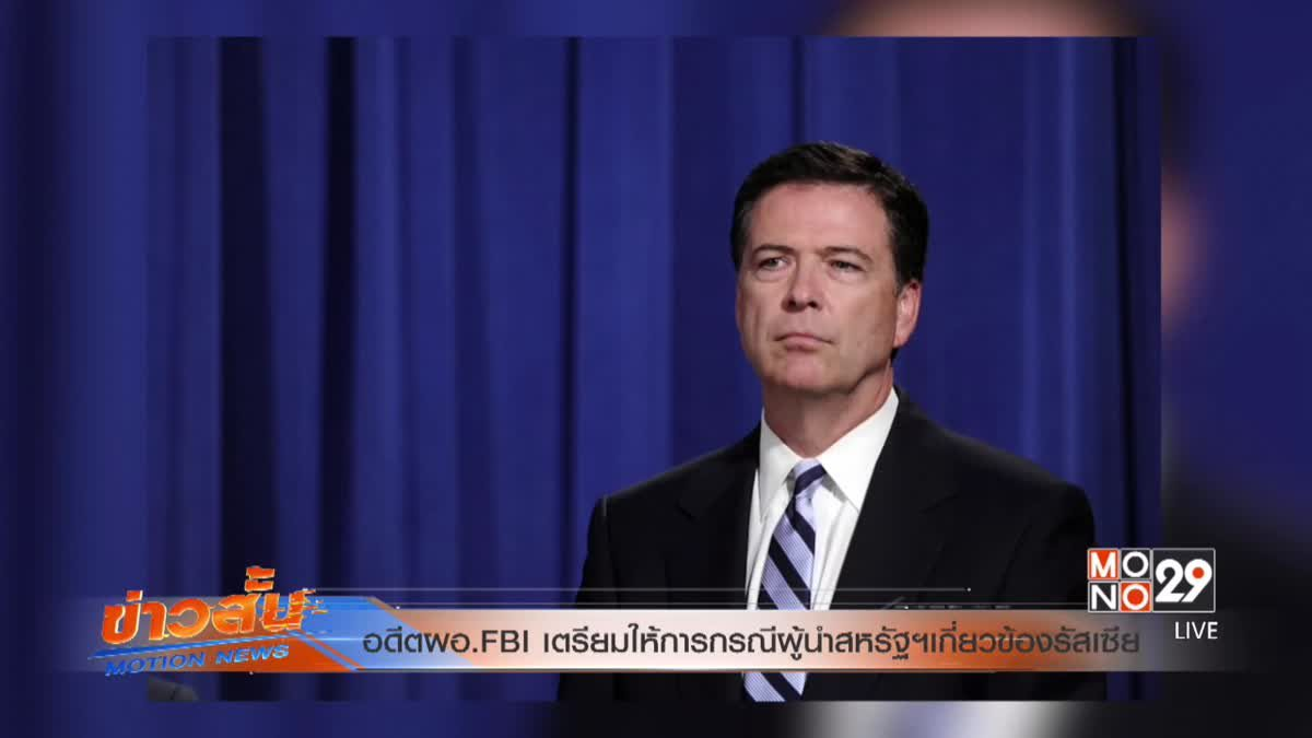 อดีตผอ. FBI เตรียมให้การกรณีผู้นำสหรัฐฯ เกี่ยวข้องรัสเซีย