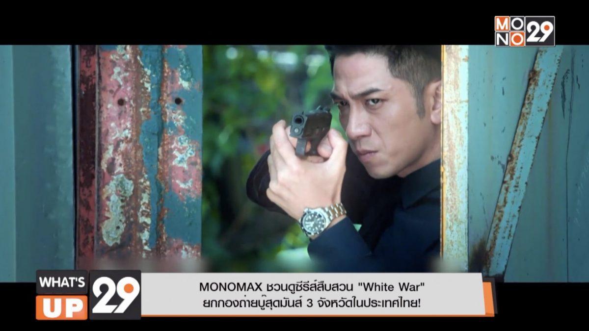"""MONOMAX ชวนดูซีรีส์สืบสวน """"White War"""" ยกกองถ่ายบู๊สุดมันส์ 3 จังหวัดในประเทศไทย!"""