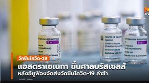 'แอสตราเซเนกา' ขึ้นศาลบรัสเซลส์ กรณีจัดส่งวัคซีนโควิด-19 ให้อียูล่าช้า