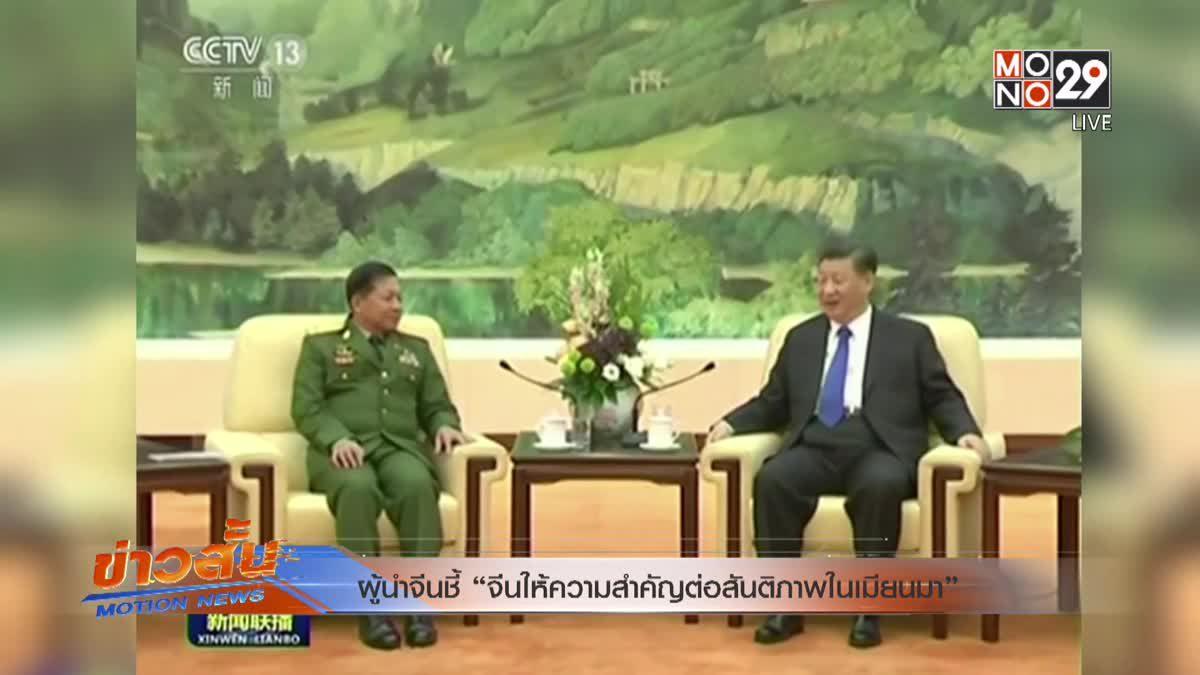 """ผู้นำจีนชี้ """"จีนให้ความสำคัญต่อสันติภาพในเมียนมา"""""""