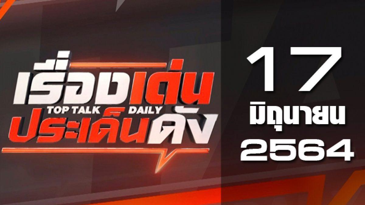เรื่องเด่นประเด็นดัง Top Talk Daily 17-06-64