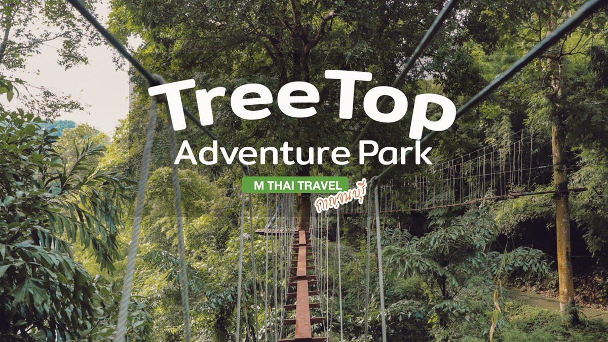 Tree Top Adventure Park กาญจนบุรี สายเที่ยวเเอดเวนเจอร์ต้องมาลอง!