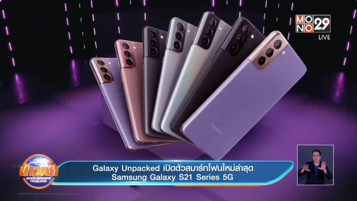 Galaxy Unpacked เปิดตัวสมาร์ทโฟนใหม่ล่าสุด Samsung Galaxy S21 Series 5G