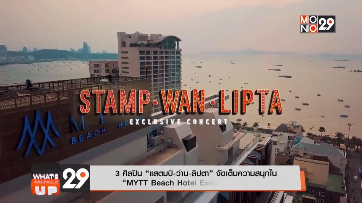 """3 ศิลปิน """"แสตมป์-ว่าน-ลิปตา"""" จัดเต็มความสนุกใน """"MYTT Beach Hotel Exclusive Concert"""""""