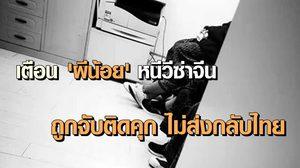 เตือน 'ผีน้อย' หนีวีซ่าจีน ถูกจับติดคุก ไม่ส่งกลับไทย จนกว่าจะมีคนรับผิดชอบ