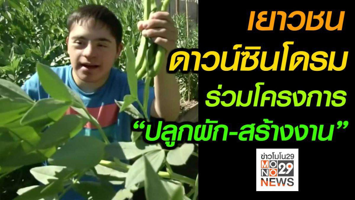 """#เรื่องเล่ารอบโลก เยาวชนดาวน์ซินโดรมร่วมโครงการ """"ปลูกผัก-สร้างงาน"""""""