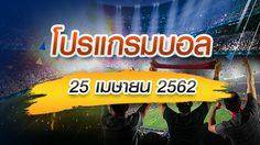 โปรแกรมบอล วันพฤหัสฯที่ 25 เมษายน 2562