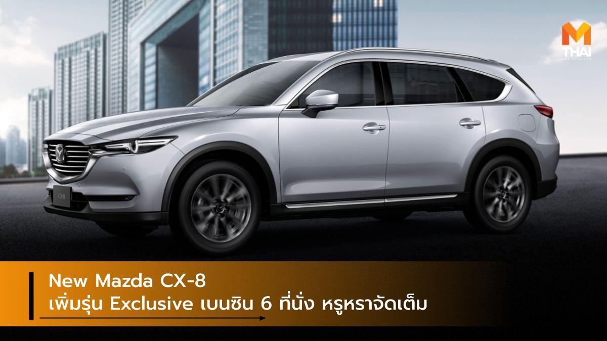 New Mazda CX-8 SUV เพิ่มรุ่น Exclusive เบนซิน 6 ที่นั่ง หรูหราจัดเต็ม