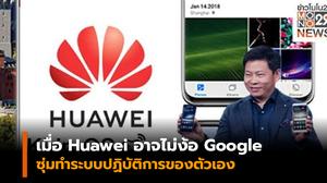 เมื่อ Huawei อาจไม่ง้อ Google ซุ่มทำระบบปฏิบัติการของตัวเอง