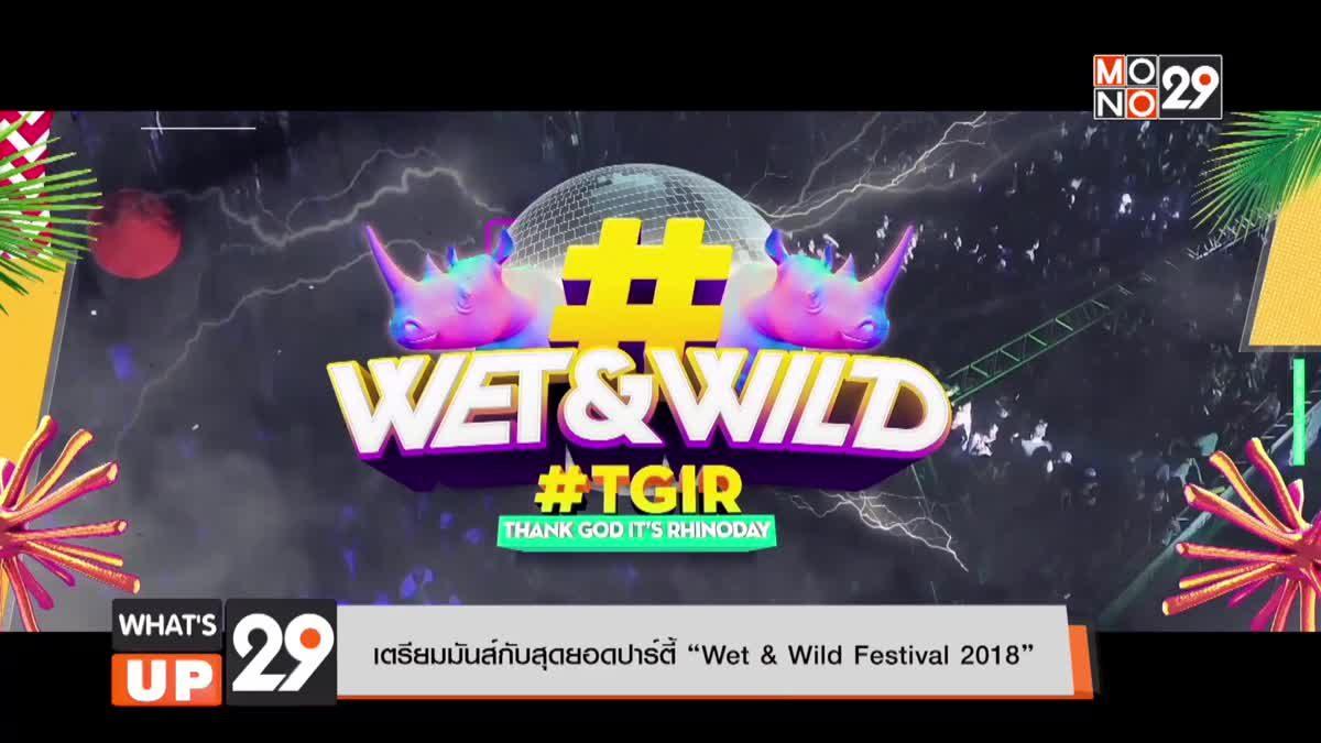 """เตรียมมันส์กับสุดยอดปาร์ตี้ """"Wet & Wild Festival 2018"""""""