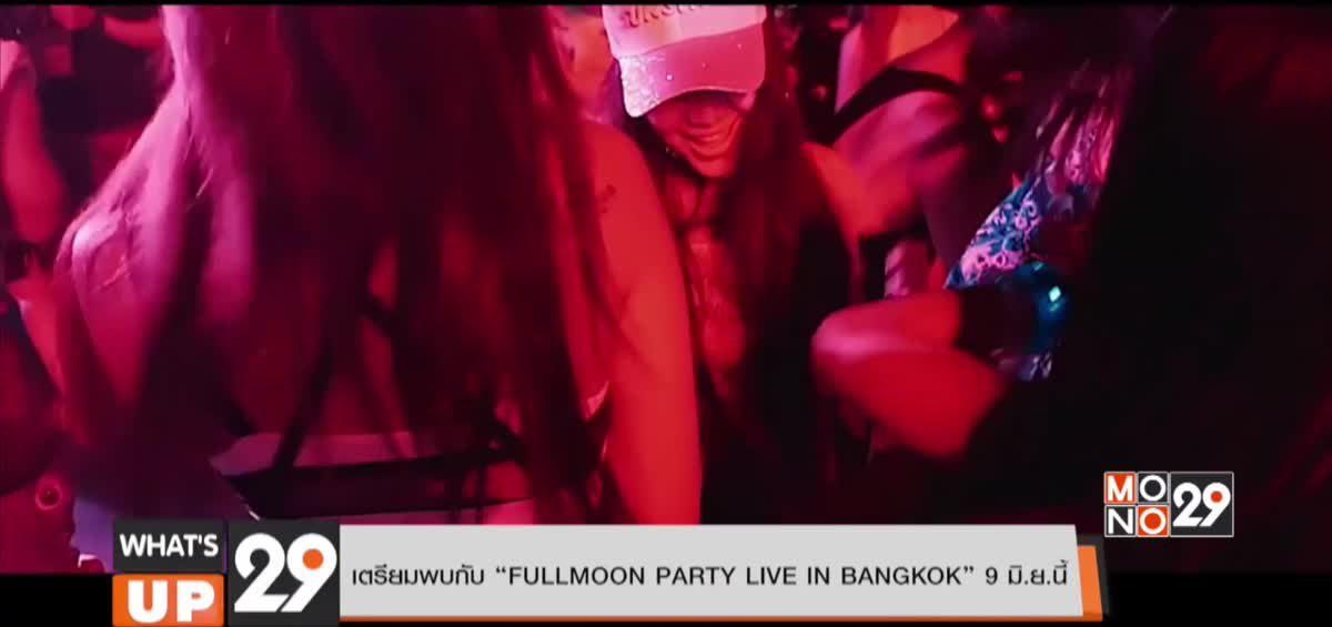 """เตรียมพบกับ """"FULLMOON PARTY LIVE IN BANGKOK"""" 9 มิ.ย.นี้"""