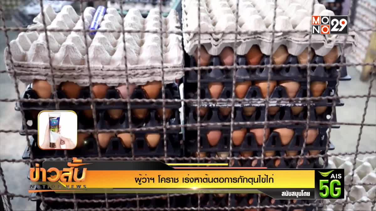 ผู้ว่าฯ โคราช เร่งหาต้นตอการกักตุนไข่ไก่