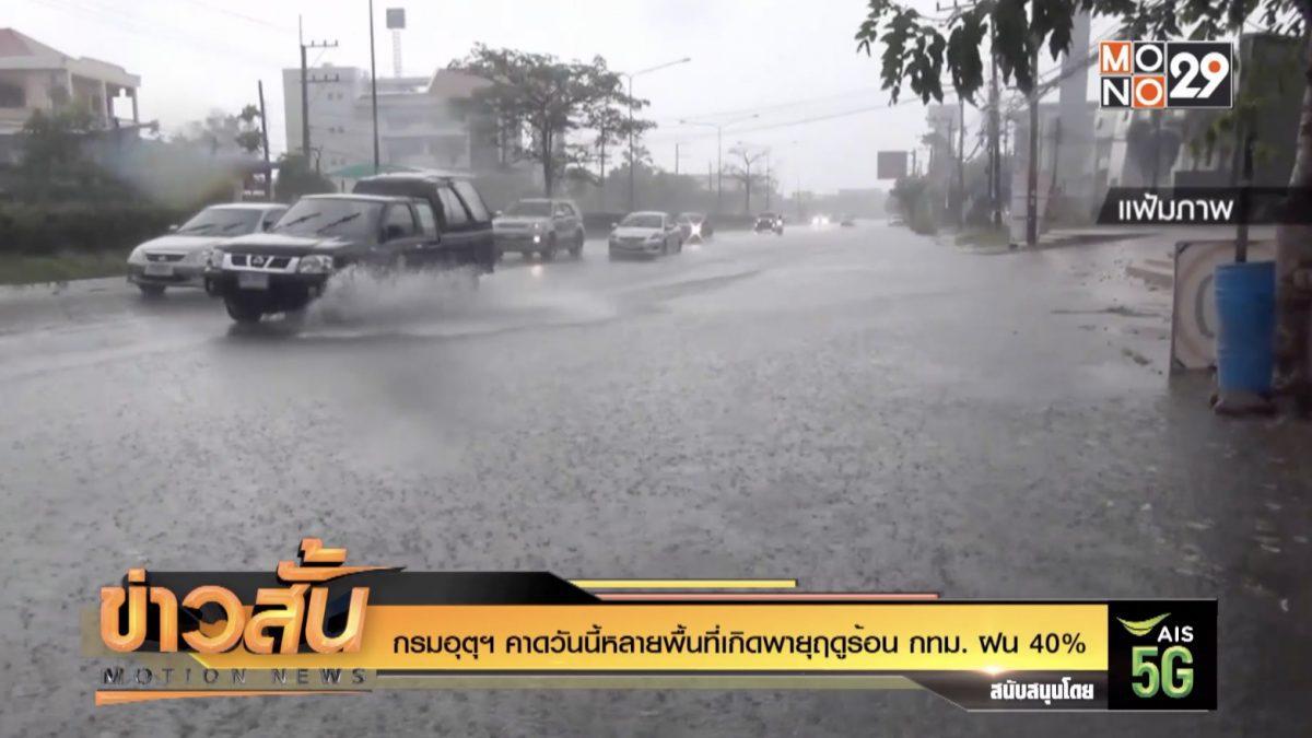 กรมอุตุฯ คาดวันนี้หลายพื้นที่เกิดพายุฤดูร้อน กทม. ฝน 40%