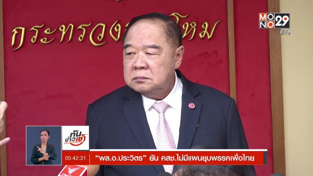 """""""พล.อ.ประวิตร"""" ยัน คสช.ไม่มีแผนยุบพรรคเพื่อไทย"""