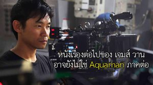 โปรเจกต์กำกับหนังเรื่องต่อไปของ เจมส์ วาน อาจไม่ใช่หนัง Aquaman ภาคต่อ