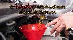 ใช้ น้ำมันเครื่อง ต่างยี่ห้อ ต่างเบอร์ ใส่ผสมกัน…เป็นผลเสียต่อ เครื่องยนต์ หรือไม่??