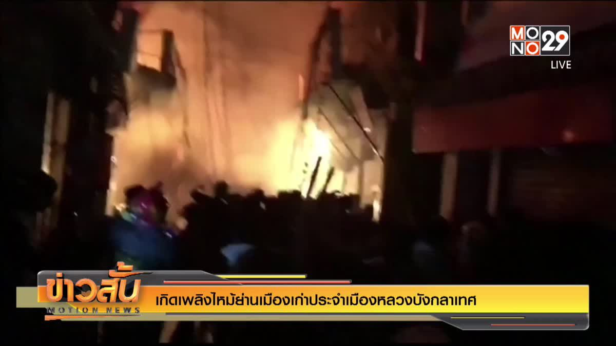เกิดเพลิงไหม้ย่านเมืองเก่าประจำเมืองหลวงบังกลาเทศ