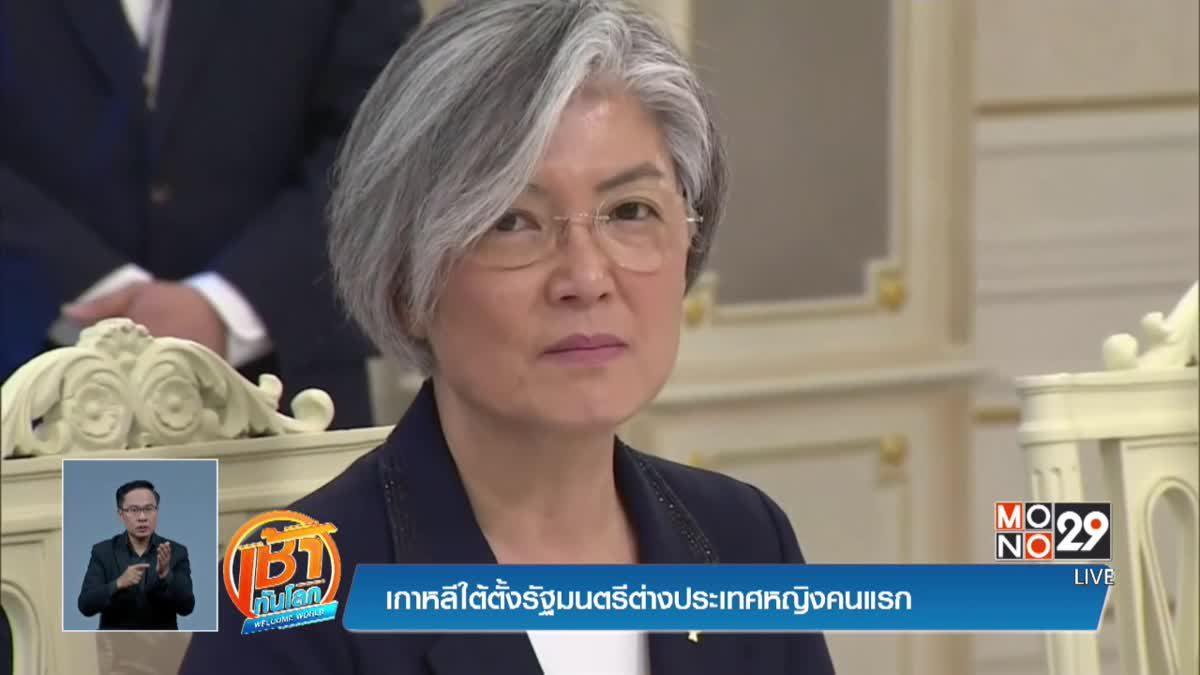 (คลิปเด็ดต่างประเทศ) เกาหลีใต้ตั้งรัฐมนตรีต่างประเทศหญิงคนแรก