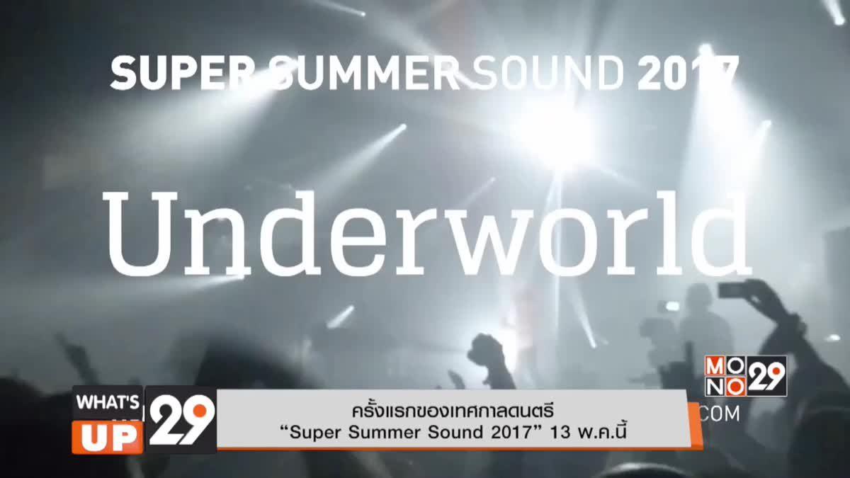 """ครั้งแรกของเทศกาลดนตรี """"Super Summer Sound 2017"""" 13  พ.ค. นี้"""