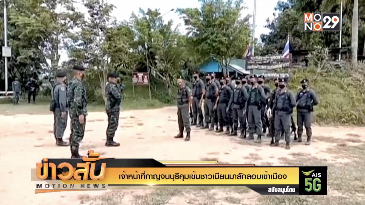 เจ้าหน้าที่กาญจนบุรีคุมเข้มชาวเมียนมาลักลอบเข้าเมือง