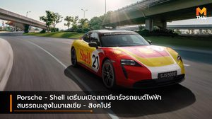 Porsche – Shell เตรียมเปิดสถานีชาร์จรถยนต์ไฟฟ้าสมรรถนะสูงในมาเลเซีย – สิงคโปร์