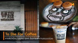 คาเฟ่น่านั่งบางแสน จิบกาแฟ-ทานขนมอร่อย ร้าน To Die For Coffee