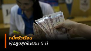 หนี้ครัวเรือนพุ่งสูงสุดในรอบ 5 ปีไทยติดอันดับ 10 ของโลก