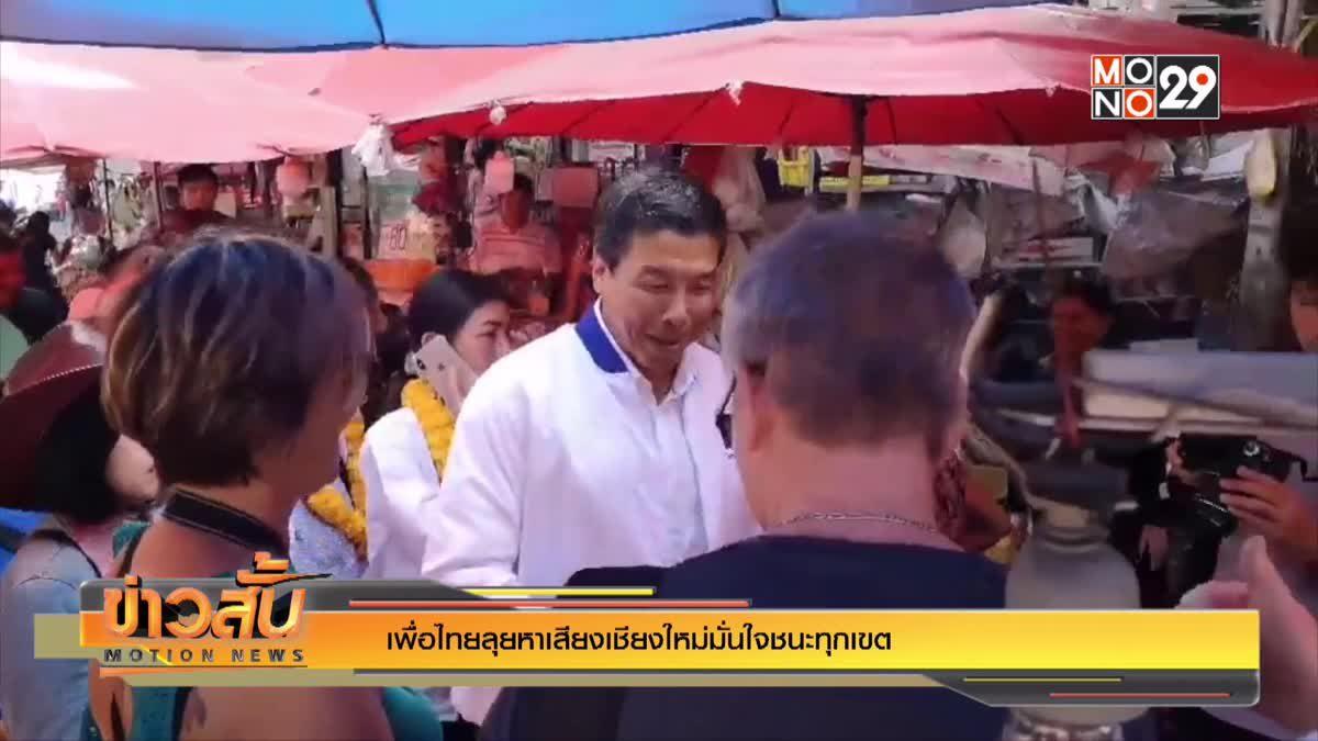 เพื่อไทยลุยหาเสียงเชียงใหม่มั่นใจชนะทุกเขต
