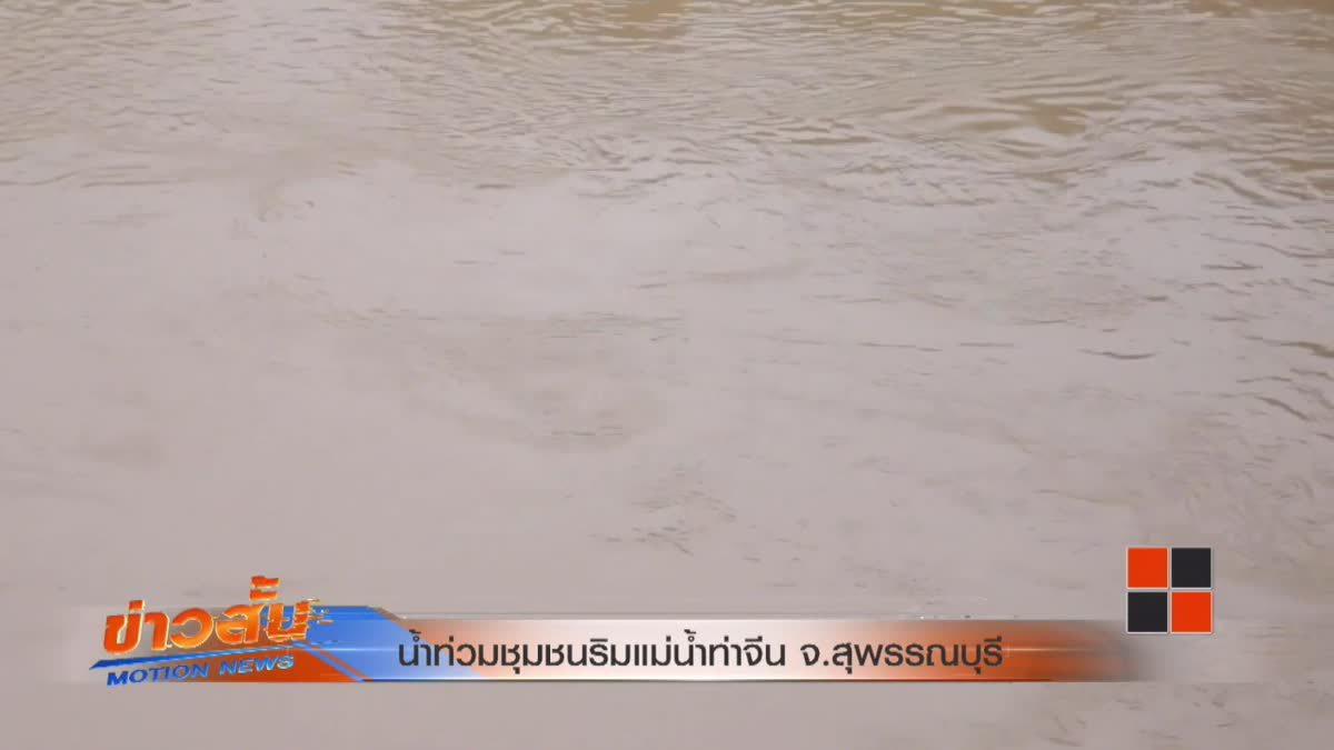 น้ำท่วมชุมชนริมแม่น้ำท่าจีน จ.สุพรรณบุรี