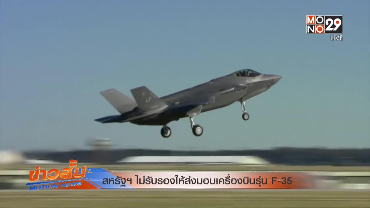 สหรัฐฯ ไม่รับรองให้ส่งมอบเครื่องบินรุ่น F-35