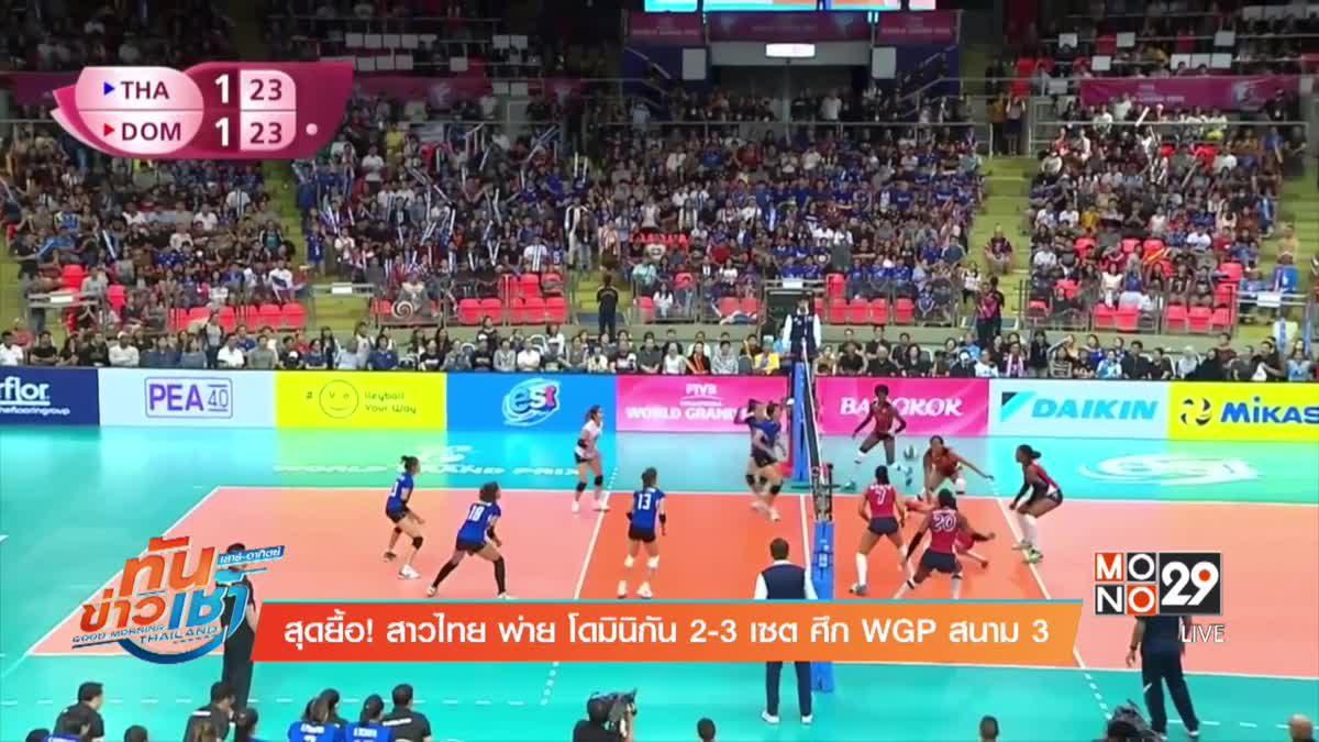 สุดยื้อ! สาวไทย พ่าย โดมินิกัน 2-3 เซต ศึก WGP สนาม 3