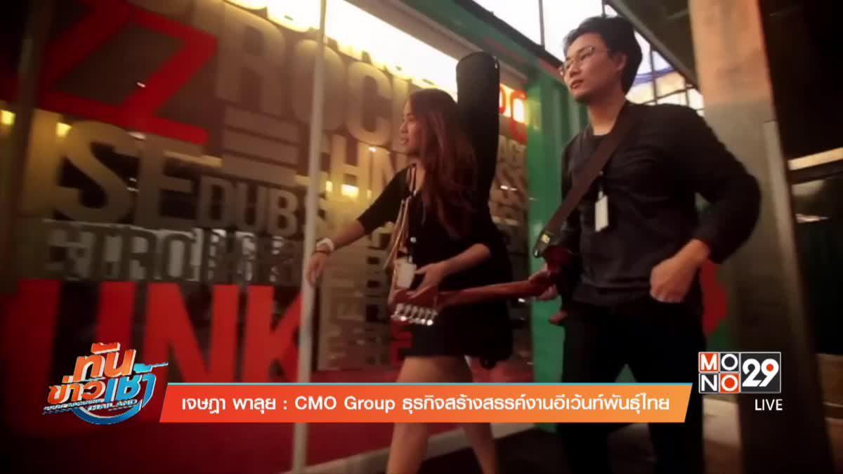 เจษฎาพาลุย : CMO Group ธุรกิจสร้างสรรค์งานอีเว้นท์พันธุ์ไทย ตอนที่ 1