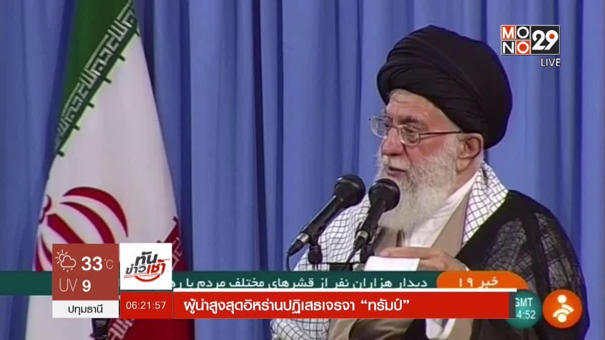 """ผู้นำสูงสุดอิหร่านปฏิเสธเจรจา """"ทรัมป์"""""""
