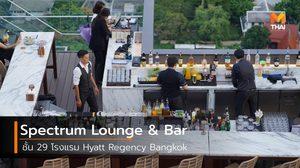 ความสุขไล่ระดับถึงขีดสุดที่ Spectrum Lounge & Bar ชั้น 29 โรงแรม Hyatt Regency Bangkok