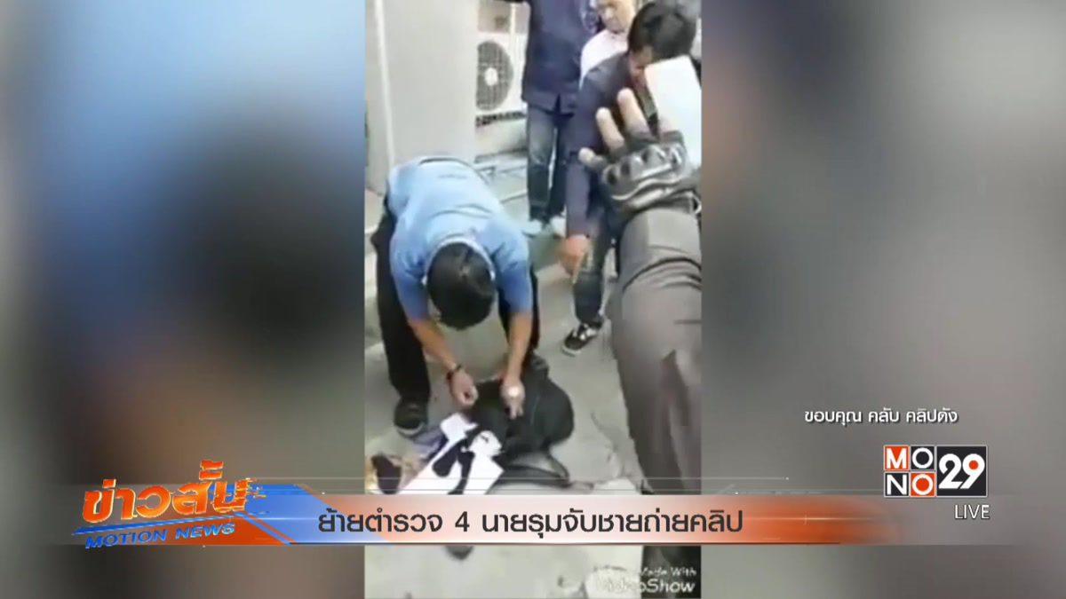 ย้ายตำรวจ 4 นายรุมจับชายถ่ายคลิป