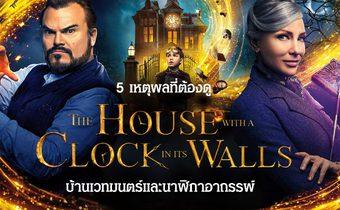 5 เหตุผลที่ต้องดู The House with a Clock in Its Walls บ้านเวทมนตร์และนาฬิกาอาถรรพ์