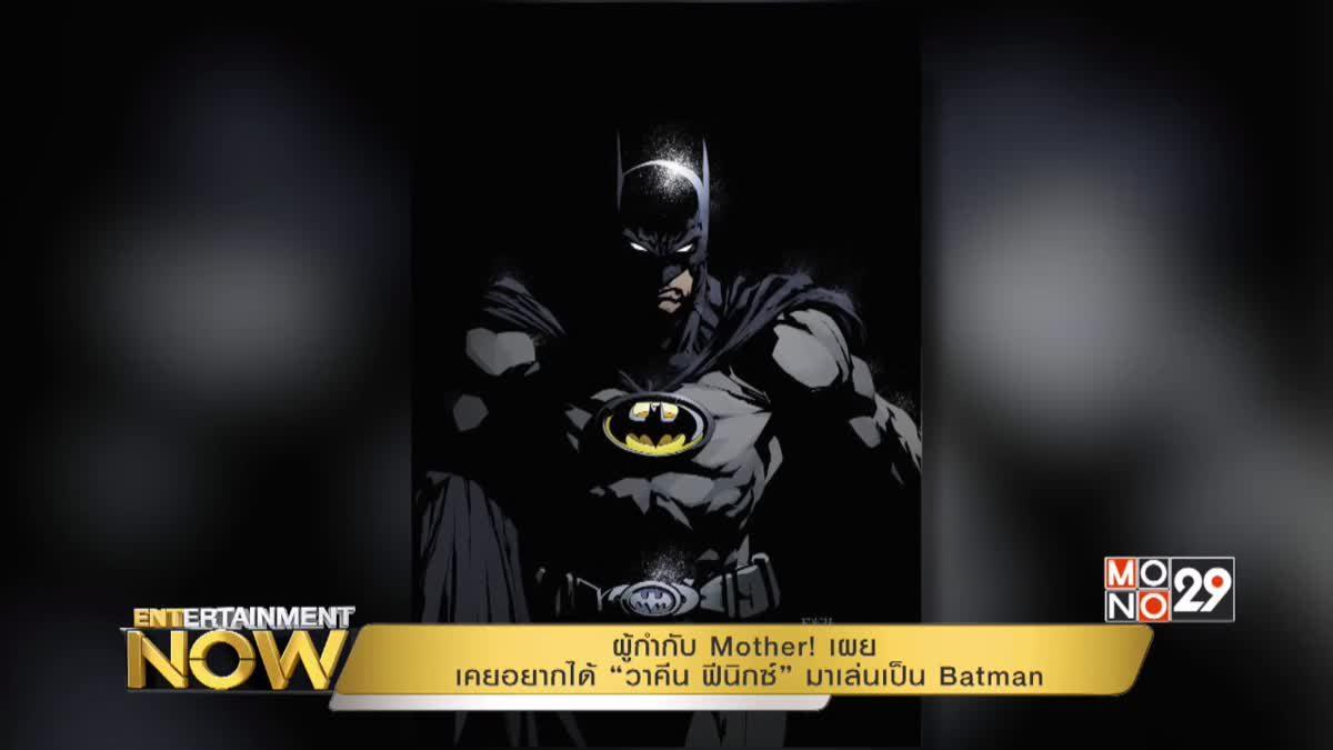 """ผู้กำกับ Mother! เผย เคยอยากได้ """"วาคีน ฟีนิกซ์"""" มาเล่นเป็น Batman"""