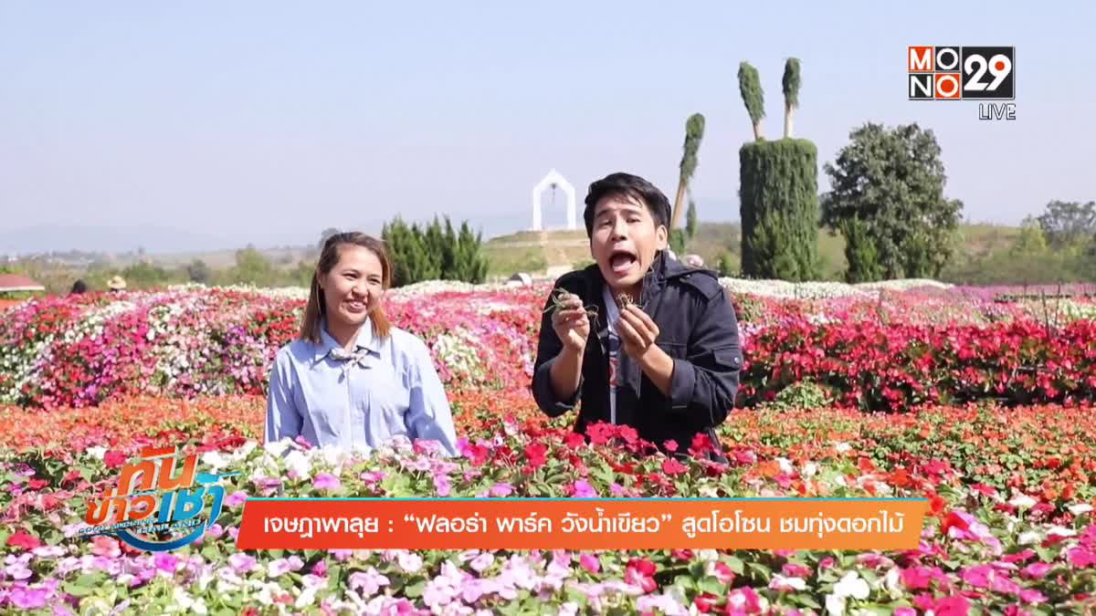 """เจษฎาพาลุย : """"ฟลอร่า พาร์ค วังน้ำเขียว"""" สูดโอโซน ชมทุ่งดอกไม้"""