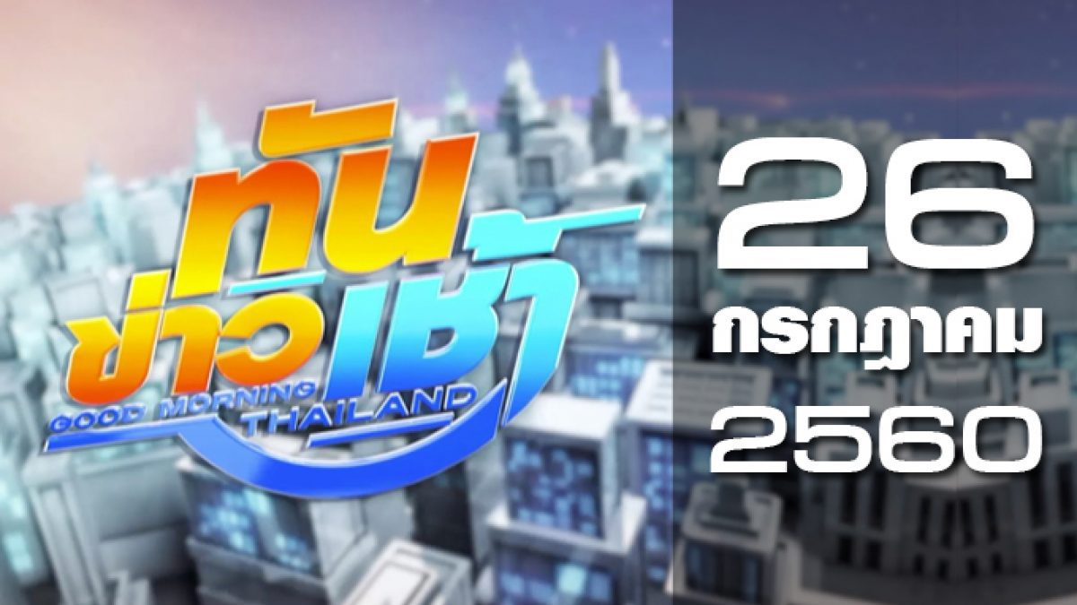 ทันข่าวเช้า Good Morning Thailand 26-07-60
