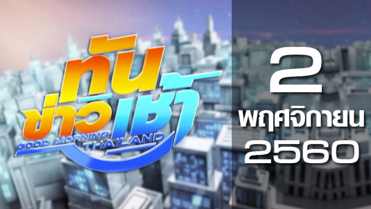 ทันข่าวเช้า Good Morning Thailand 02-11-60