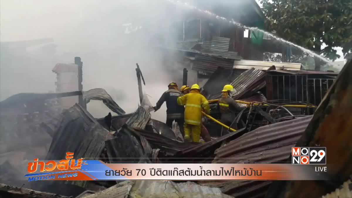 ยายวัย 70 ปีติดแก๊สต้มน้ำลามไฟไหม้บ้าน