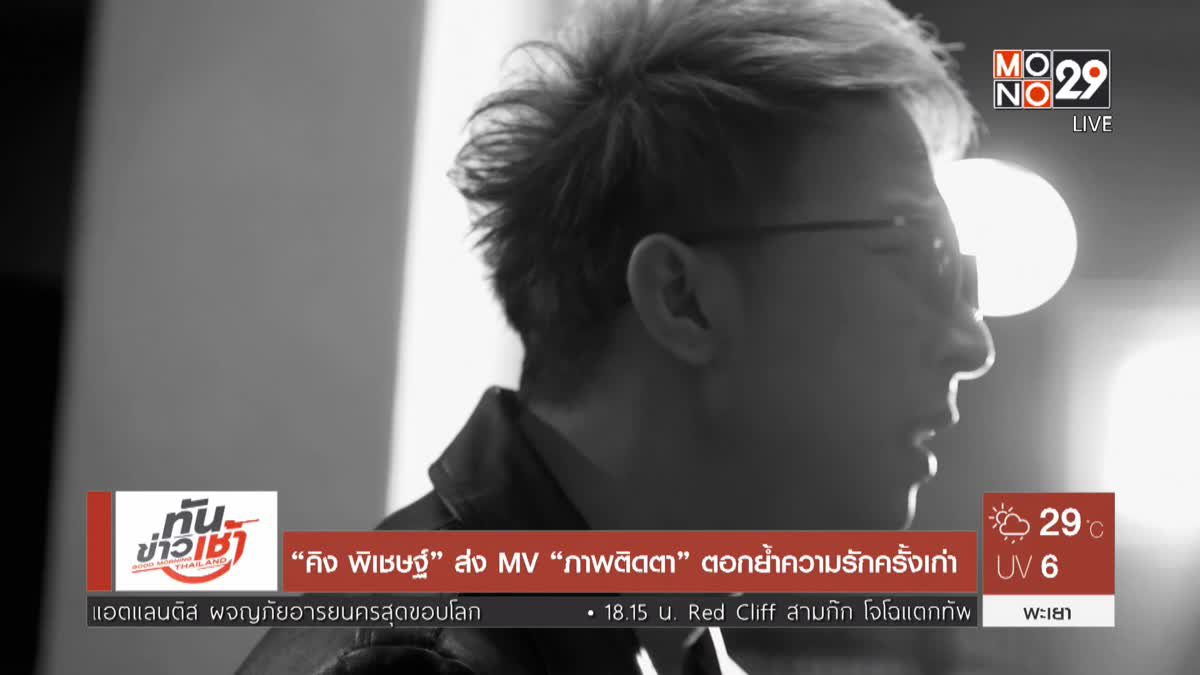 """""""คิง พิเชษฐ์"""" ส่ง MV """"ภาพติดตา"""" ตอกย้ำความรักครั้งเก่า"""