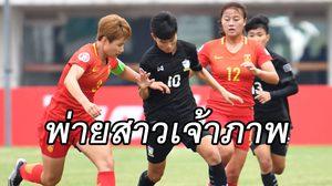เกินจะยันไหว! ชบาแก้ว ยู-19 พ่ายเจ้าภาพ จีน 0-2 ศึกฟุตบอลหญิงชิงแชมป์เอเชีย