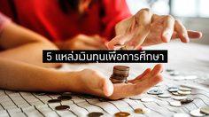 5 แหล่งเงินทุนเพื่อการศึกษา หมุนจ่ายค่าเทอม