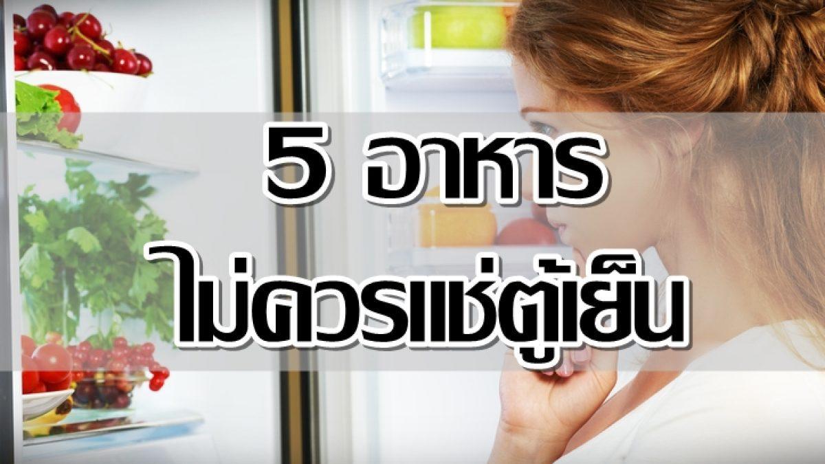 รู้ไว้.. อาหาร 5 ชนิด ที่ไม่ควรแช่ตู้เย็น