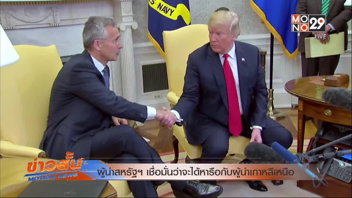 ผู้นำสหรัฐฯ เชื่อมั่นว่าจะได้หารือกับผู้นำเกาหลีเหนือ