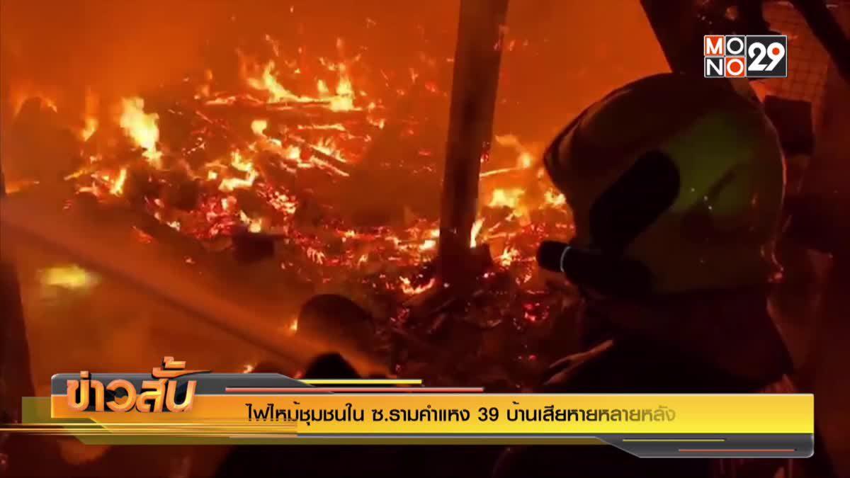 ไฟไหม้ชุมชนใน ซ.รามคำแหง 39 บ้านเสียหายหลายหลัง