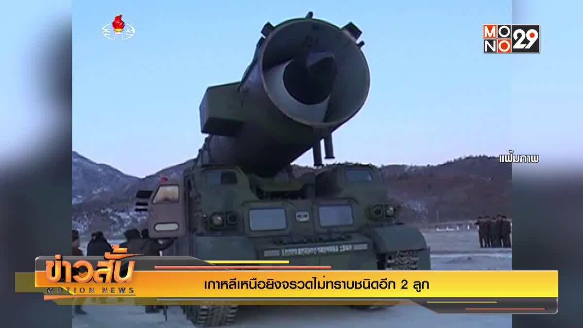 เกาหลีเหนือยิงจรวดไม่ทราบชนิดอีก 2 ลูก