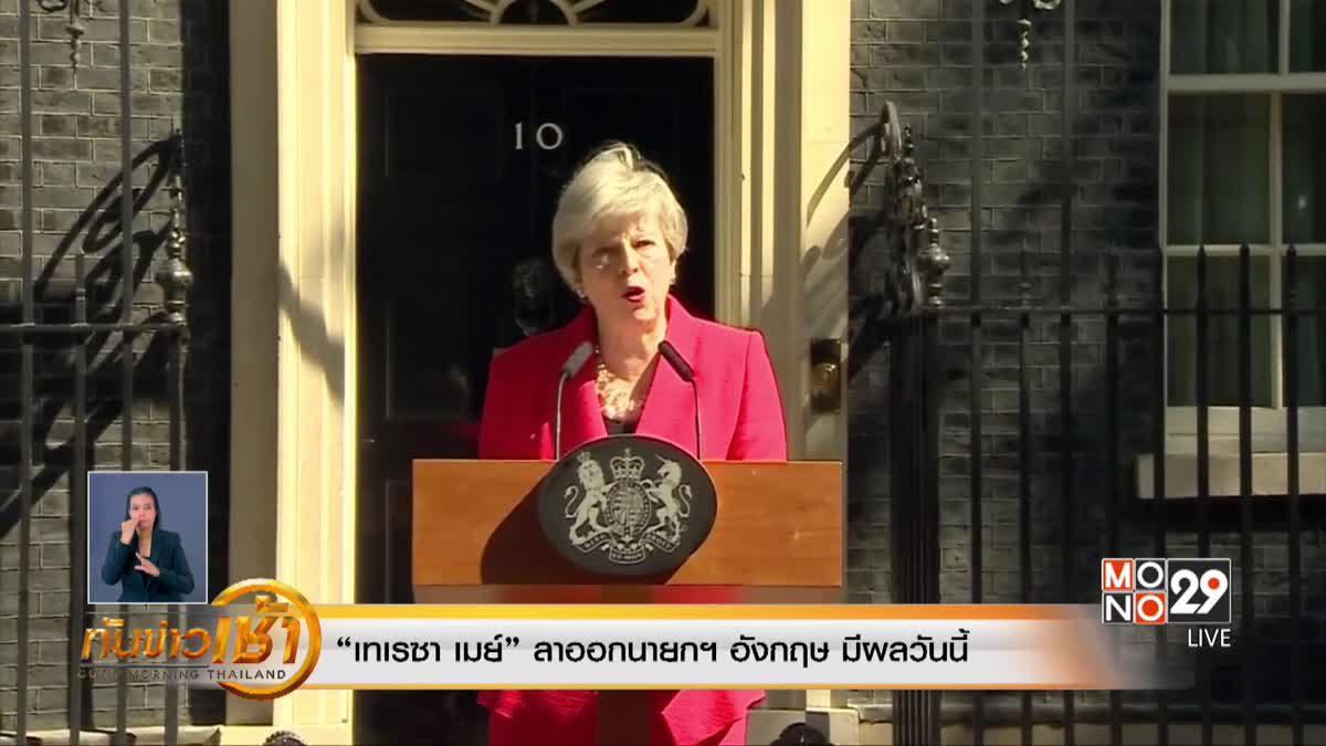 """""""เทเรซา เมย์"""" ลาออกนายกฯ อังกฤษ มีผลวันนี้"""
